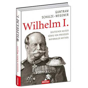 Guntram Schulze-Wegener Wilhelm I. Deutscher Kaiser König von Preussen Nationaler Mythos Geschichte Kaiserreich Deutschland
