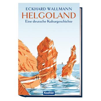 Wallmann, Eckhard: Helgoland - Eine deutsche Kulturgeschichte