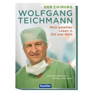 Matthias Gretzschel Der Chirurg Wolfgang Teichmann Mein geteiltes Leben in Ost und West Koehler Cover