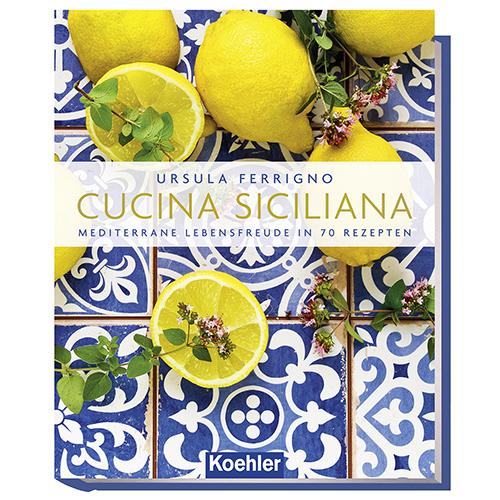 Ursula Ferrigno Cucina Siciliana - Mediterrane Lebensfreude in 70 Rezepten