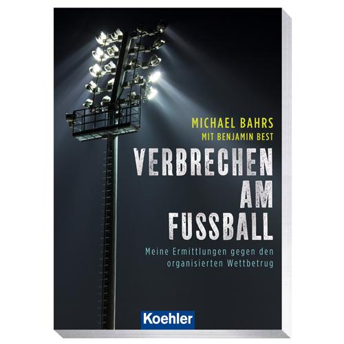 Bahrs, Michael / Best, Benjamin: Verbrechen am Fußball - Meine Ermittlungen gegen den organisierten Wettbetrug